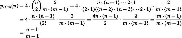 \begin{align*} p_{H,m}(n) &= 4 \cdot \binom{n}{2} \frac{2}{m \cdot (m-1)} = 4 \cdot \frac{n \cdot (n-1) \cdots 2 \cdot 1}{(2 \cdot 1)((n-2) \cdot (n-3) \cdots 2 \cdot 1)} \cdot \frac{2}{m \cdot (m-1)}\\ &= 4 \cdot \frac{n \cdot (n-1)}{(2)} \cdot \frac{2}{m \cdot (m-1)} = \frac{4n \cdot (n-1)}{2} \cdot \frac{2}{m \cdot (m-1)} = \frac{m \cdot (n-1)}{m \cdot (m-1)}\\ &= \frac{n-1}{m-1}. \end{align*}